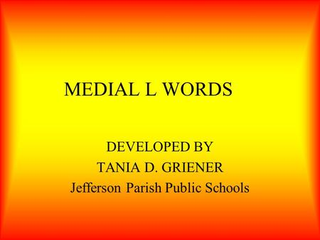 MEDIAL L WORDS DEVELOPED BY TANIA D. GRIENER Jefferson Parish Public Schools.