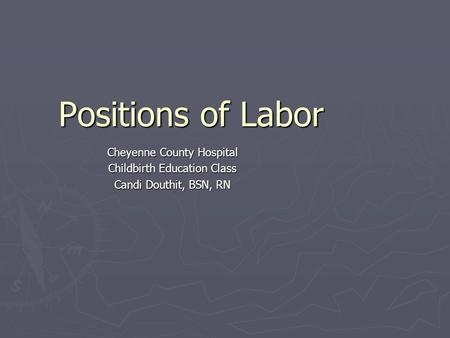Positions of Labor Cheyenne County Hospital Childbirth Education Class Candi Douthit, BSN, RN.