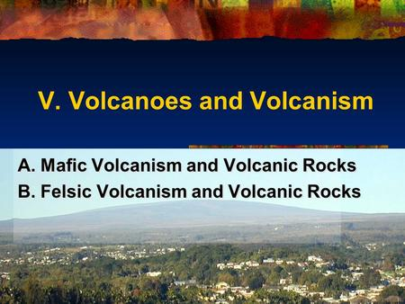 V. Volcanoes and Volcanism A. Mafic Volcanism and Volcanic Rocks B. Felsic Volcanism and Volcanic Rocks A. Mafic Volcanism and Volcanic Rocks B. Felsic.