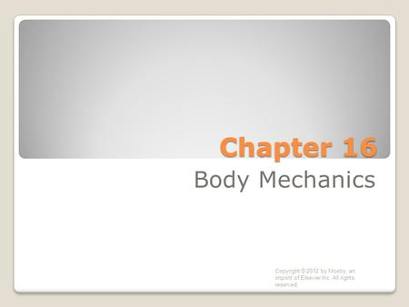 Chapter 16 Body Mechanics Copyright © 2012 by Mosby, an imprint of Elsevier Inc. All rights reserved.