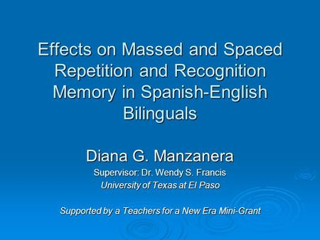 Effects on Massed and Spaced Repetition and Recognition Memory in Spanish-English Bilinguals Diana G. Manzanera Supervisor: Dr. Wendy S. Francis University.