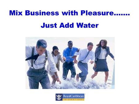 Mix Business with Pleasure……. Just Add Water. Welcome to Incentives & Meetings at Sea Mariner of the Seas.