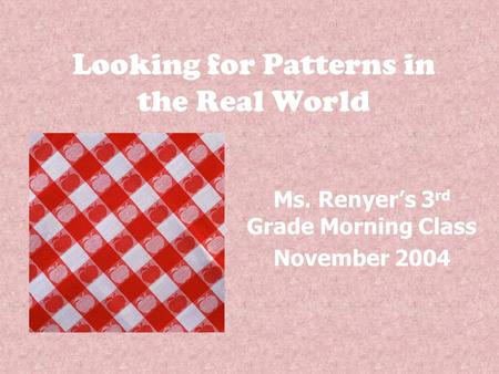 Looking for Patterns in the Real World Ms. Renyer's 3 rd Grade Morning Class November 2004.