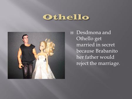  Desdmona and Othello get married in secret because Brabanito her father would reject the marriage.