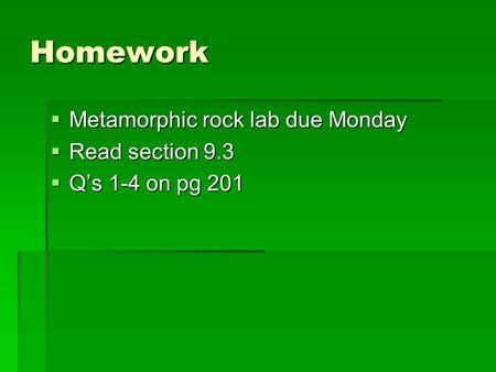Homework  Metamorphic rock lab due Monday  Read section 9.3  Q's 1-4 on pg 201.