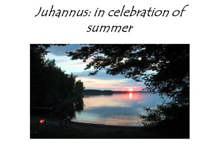 Juhannus: in celebration of summer. Finnish holiday Juhannus is selebrated in june. It is a national holiday and popular time to have family reunions,