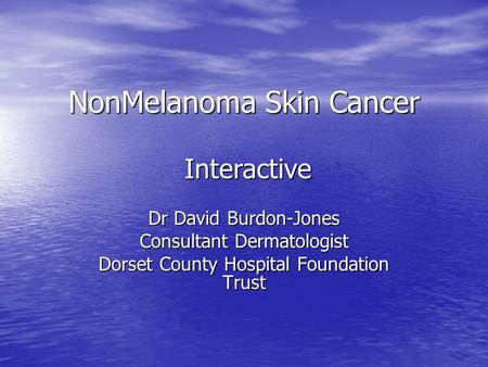 NonMelanoma Skin Cancer Dr David Burdon-Jones Consultant Dermatologist Dorset County Hospital Foundation Trust Interactive.