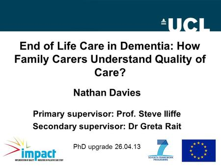 End of Life Care in Dementia: How Family Carers Understand Quality of Care? Nathan Davies Primary supervisor: Prof. Steve Iliffe Secondary supervisor: