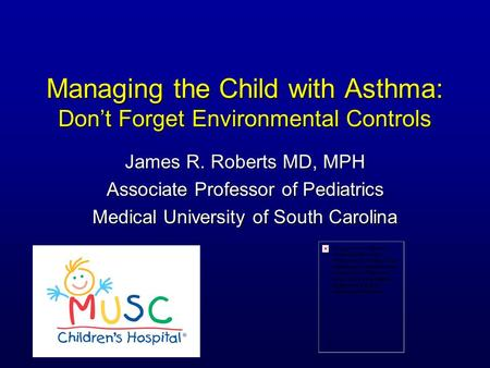 Managing the Child with Asthma: Don't Forget Environmental Controls James R. Roberts MD, MPH Associate Professor of Pediatrics Medical University of South.