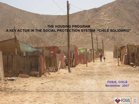 "THE HOUSING PROGRAM A KEY ACTOR IN THE SOCIAL PROTECTION SYSTEM ""CHILE SOLIDARIO"" FOSIS, CHILE November 2007."