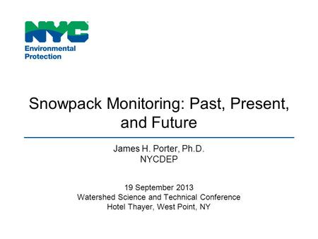 Snowpack Monitoring: Past, Present, and Future James H. Porter, Ph.D. NYCDEP 19 September 2013 Watershed Science and Technical Conference Hotel Thayer,