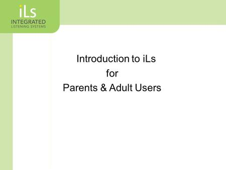 Introduction to iLs for Parents & Adult Users. What is Integrated Listening Systems? A Multi-Sensory Approach to Improving Brain Function Specifically.