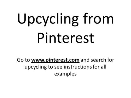 Upcycling from Pinterest Go to www.pinterest.com and search for upcycling to see instructions for all examples.