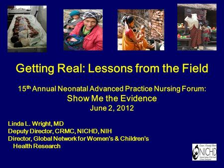 Getting Real: Lessons from the Field 15 th Annual Neonatal Advanced Practice Nursing Forum: Show Me the Evidence June 2, 2012 Linda L. Wright, MD Deputy.