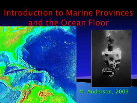 M. Anderson, 2009.  3 major provinces  Continental margins ◦ Shallow-water areas close to shore  Deep-ocean basins ◦ Deep-water areas farther from.