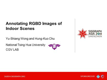 SPONSORED BY SA2014.SIGGRAPH.ORG Annotating RGBD Images of Indoor Scenes Yu-Shiang Wong and Hung-Kuo Chu National Tsing Hua University CGV LAB.