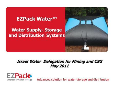 May 2011 1 EZPack Water™ Water Supply, Storage and Distribution Systems Israel Water Delegation for Mining and CSG May 2011.