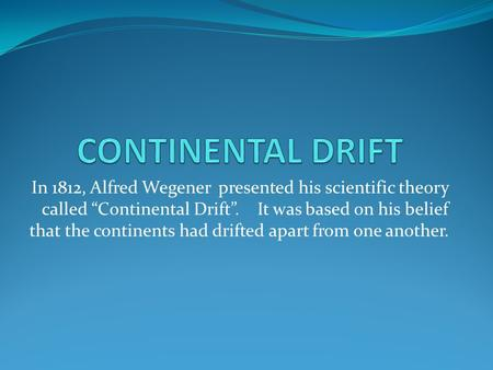 "CONTINENTAL DRIFT In 1812, Alfred Wegener presented his scientific theory called ""Continental Drift"". It was based on his belief that the continents."