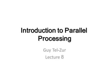 Introduction to Parallel Processing Guy Tel-Zur Lecture 8.