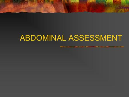 ABDOMINAL ASSESSMENT. Abdominal Assessment Patient needs to be exposed from above the xiphoid process to the symphysis pubis. Also, make sure your patient.