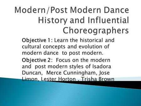 Objective 1: Learn the historical and cultural concepts and evolution of modern dance to post modern. Objective 2: Focus on the modern and post modern.