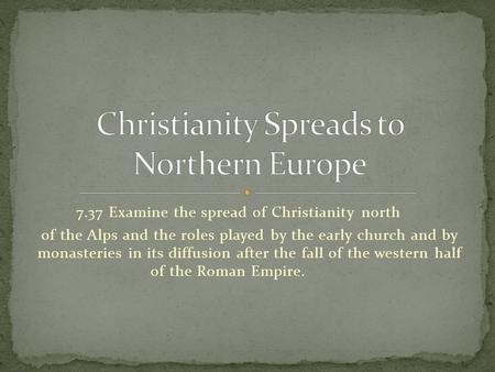 7.37 Examine the spread of Christianity north of the Alps and the roles played by the early church and by monasteries in its diffusion after the fall of.