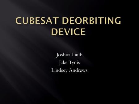 Joshua Laub Jake Tynis Lindsey Andrews.  Small, lightweight satellites  Developed by California Polytechnic State University and Stanford University.