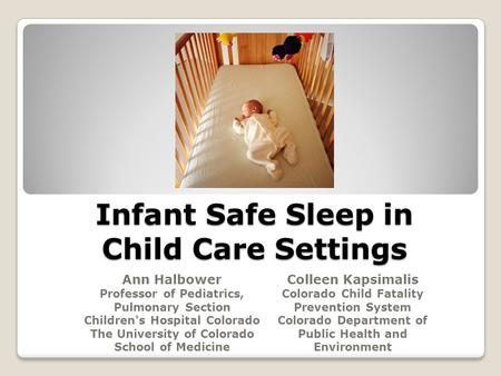 Infant Safe Sleep in Child Care Settings Ann Halbower Professor of Pediatrics, Pulmonary Section Children's Hospital Colorado The University of Colorado.