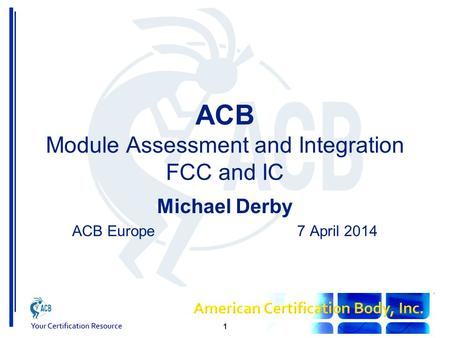 ACB Module Assessment and Integration FCC and IC Michael Derby ACB Europe7 April 2014 1.