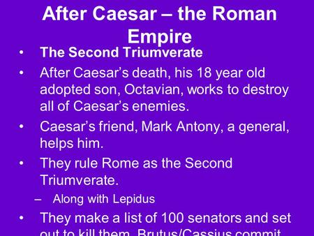 After Caesar – the Roman Empire The Second Triumverate After Caesar's death, his 18 year old adopted son, Octavian, works to destroy all of Caesar's enemies.