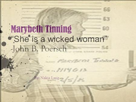 "Marybeth Tinning ""She is a wicked woman"" -John B. Poersch By: Nakia Lang."