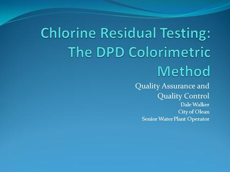 Quality Assurance and Quality Control Dale Walker City of Olean Senior Water Plant Operator.