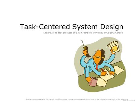 Saul Greenberg Task-Centered System Design Lecture /slide deck produced by Saul Greenberg, University of Calgary, Canada Notice: some material in this.