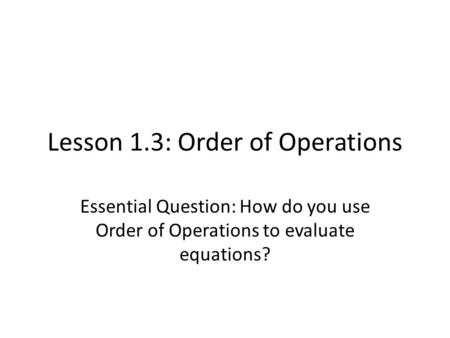 Lesson 1.3: Order of Operations Essential Question: How do you use Order of Operations to evaluate equations?