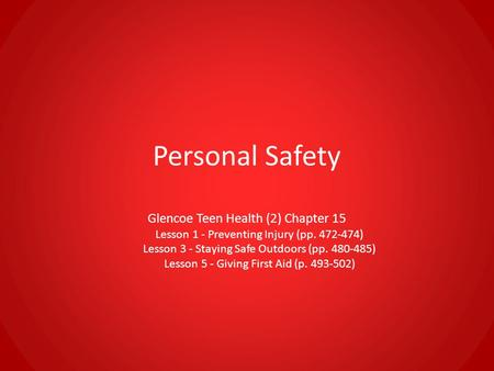 Personal Safety Glencoe Teen Health (2) Chapter 15 Lesson 1 - Preventing Injury (pp. 472-474) Lesson 3 - Staying Safe Outdoors (pp. 480-485) Lesson 5 -