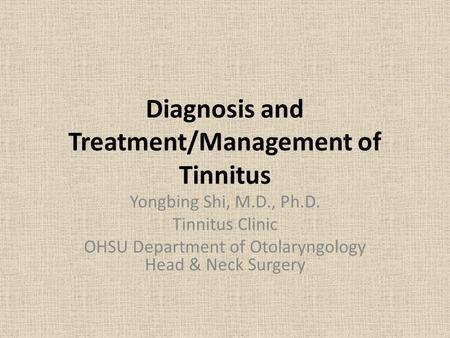 Diagnosis and Treatment/Management of Tinnitus Yongbing Shi, M.D., Ph.D. Tinnitus Clinic OHSU Department of Otolaryngology Head & Neck Surgery.