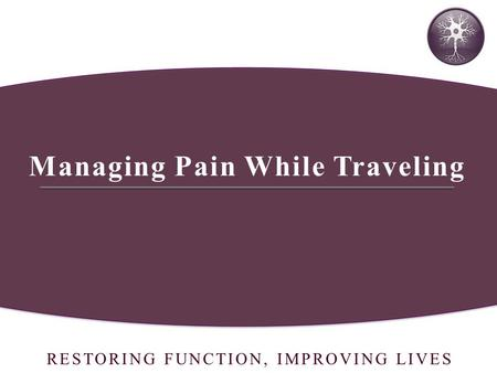 RESTORING FUNCTION, IMPROVING LIVES Managing Pain While Traveling.