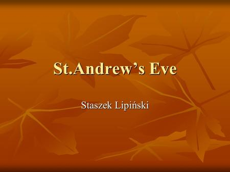 St.Andrew's Eve Staszek Lipiński. History of St.Andrews Eve History of that Eve started in ancient Greece on Sporad's islands from two Greek words aner,
