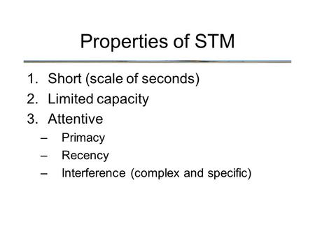 Properties of STM 1.Short (scale of seconds) 2.Limited capacity 3.Attentive –Primacy –Recency –Interference (complex and specific)