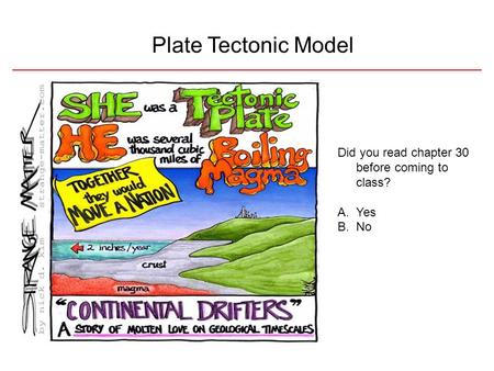 Plate Tectonic Model Did you read chapter 30 before coming to class? A.Yes B.No.