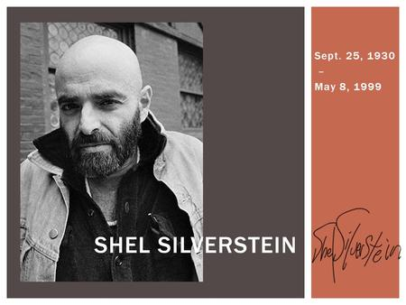 Sept. 25, 1930 – May 8, 1999 SHEL SILVERSTEIN.  He was born in Chicago.  He started drawing when he was 12 years old.  He was a:  Poet  Singer 