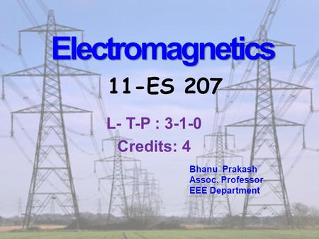 <strong>Electromagnetics</strong> <strong>Electromagnetics</strong> 11-ES 207 Bhanu Prakash Assoc. Professor EEE Department L- T-P : 3-1-0 Credits: 4.