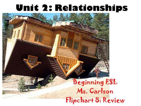 Unit 2: Relationships Beginning ESL Ms. Carlson Flipchart 8: Review.