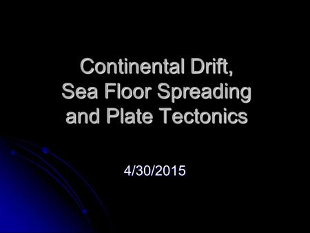 Continental Drift, Sea Floor Spreading and Plate Tectonics 4/30/2015.