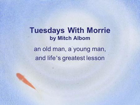 Tuesdays With Morrie by Mitch Albom an old man, a young man, and life ' s greatest lesson.