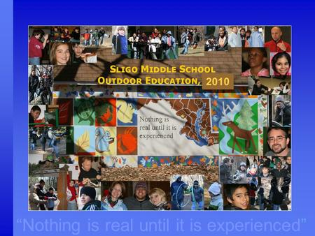 """Nothing is real until it is experienced"" 2010. Outdoor Education in Montgomery County "" Nothing is real until it is experienced"" ""Providing opportunities."