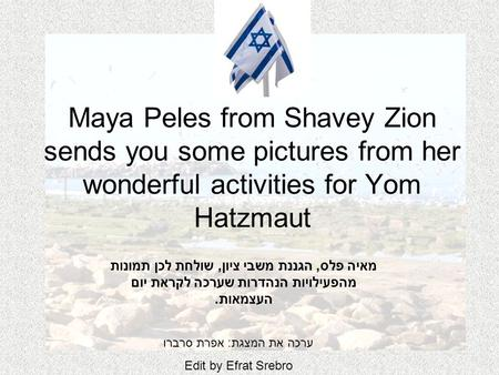 Maya Peles from Shavey Zion sends you some pictures from her wonderful activities for Yom Hatzmaut מאיה פלס, הגננת משבי ציון, שולחת לכן תמונות מהפעילויות.