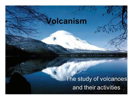 Volcanism The study of volcanoes and their activities.
