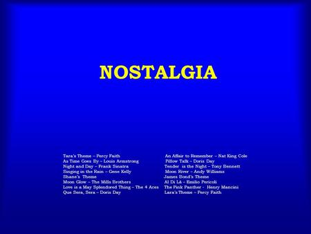 NOSTALGIA Tara's Theme – Percy Faith An Affair to Remember – Nat King Cole As Time Goes By – Louis Armstrong Pillow Talk – Doris Day Night and Day – Frank.