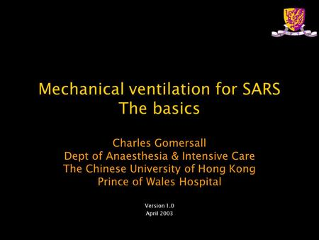Mechanical ventilation for SARS The basics Charles Gomersall Dept of Anaesthesia & Intensive Care The Chinese University of Hong Kong Prince of Wales Hospital.